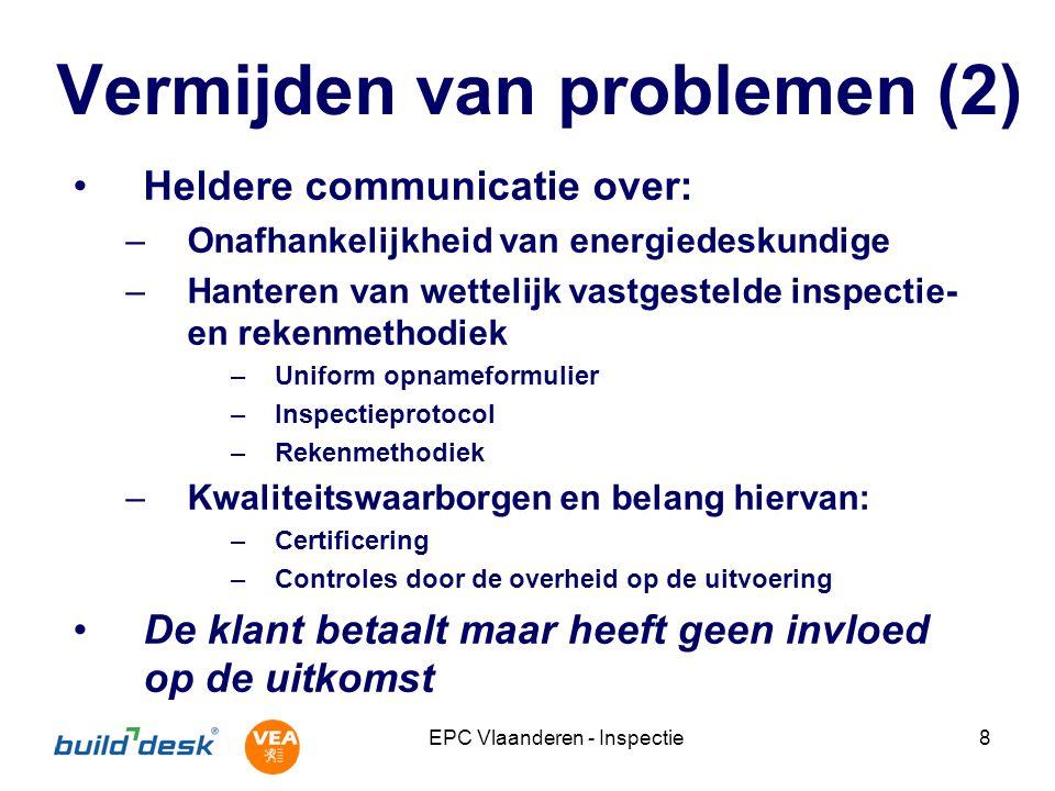 EPC Vlaanderen - Inspectie8 Vermijden van problemen (2) Heldere communicatie over: –Onafhankelijkheid van energiedeskundige –Hanteren van wettelijk vastgestelde inspectie- en rekenmethodiek –Uniform opnameformulier –Inspectieprotocol –Rekenmethodiek –Kwaliteitswaarborgen en belang hiervan: –Certificering –Controles door de overheid op de uitvoering De klant betaalt maar heeft geen invloed op de uitkomst