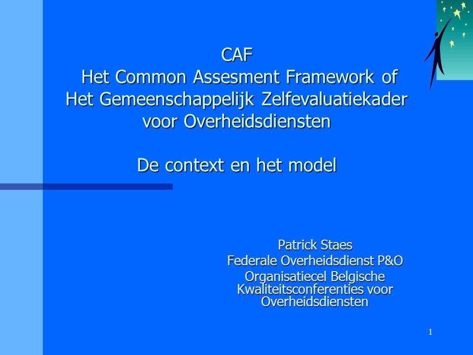 1 CAF Het Common Assesment Framework of Het Gemeenschappelijk Zelfevaluatiekader voor Overheidsdiensten De context en het model Patrick Staes Federale