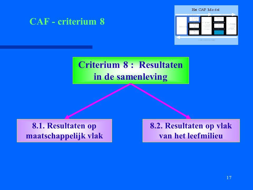 17 Criterium 8 : Resultaten in de samenleving 8.1. Resultaten op maatschappelijk vlak 8.2. Resultaten op vlak van het leefmilieu CAF - criterium 8