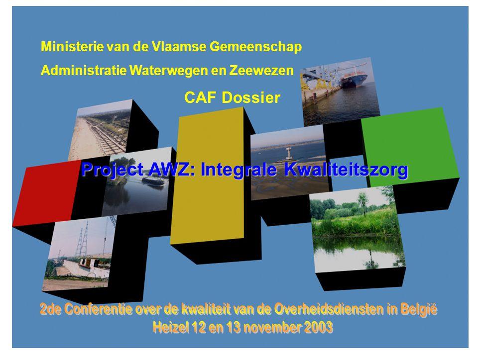 2de Conferentie over de kwaliteit bij de overheid Heizel 12 -13 november 2003 Ministerie van de Vlaamse Gemeenschap Administratie Waterwegen en Zeewezen CAF Dossier Project AWZ: Integrale Kwaliteitszorg