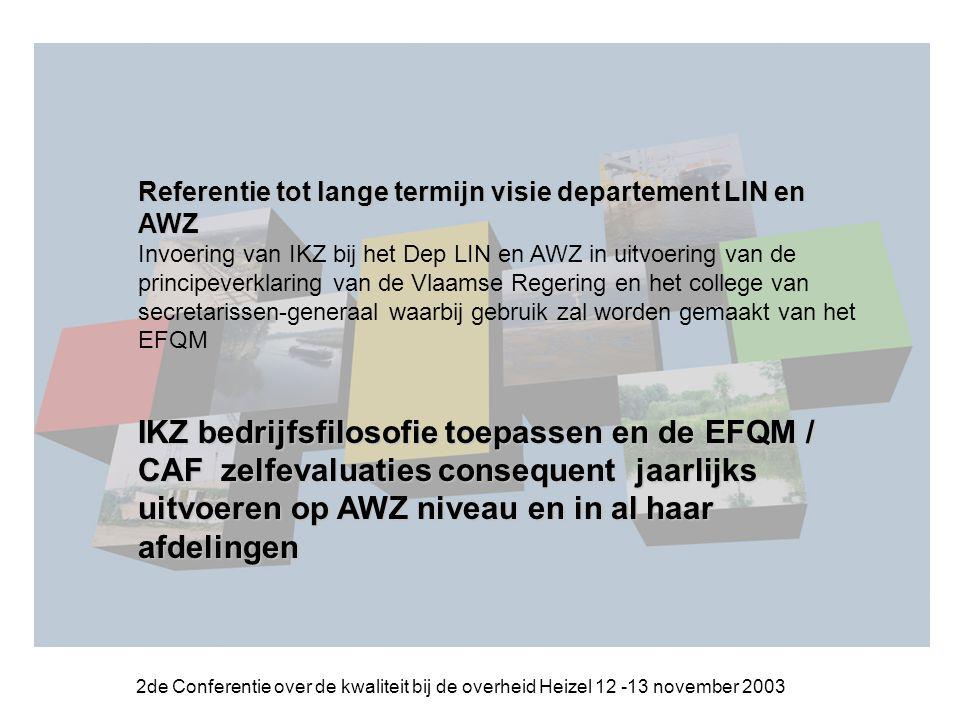 2de Conferentie over de kwaliteit bij de overheid Heizel 12 -13 november 2003 Referentie tot lange termijn visie departement LIN en AWZ Invoering van IKZ bij het Dep LIN en AWZ in uitvoering van de principeverklaring van de Vlaamse Regering en het college van secretarissen-generaal waarbij gebruik zal worden gemaakt van het EFQM IKZ bedrijfsfilosofie toepassen en de EFQM / CAF zelfevaluaties consequentjaarlijks uitvoeren op AWZ niveau en in al haar afdelingen IKZ bedrijfsfilosofie toepassen en de EFQM / CAF zelfevaluaties consequent jaarlijks uitvoeren op AWZ niveau en in al haar afdelingen