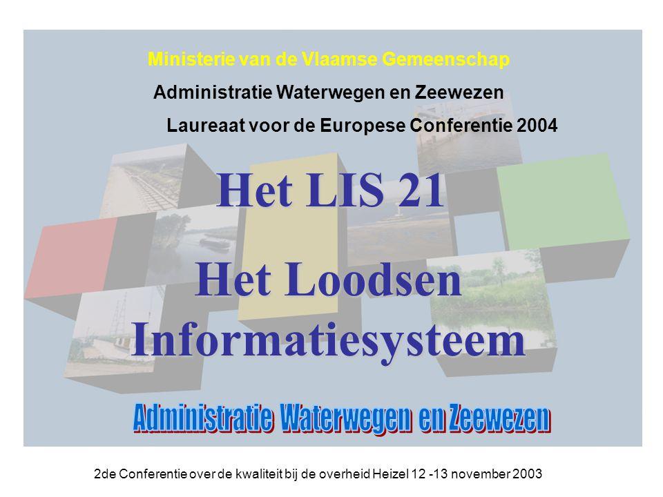 2de Conferentie over de kwaliteit bij de overheid Heizel 12 -13 november 2003 Het LIS 21 Het LIS 21 Het Loodsen Informatiesysteem Ministerie van de Vlaamse Gemeenschap Administratie Waterwegen en Zeewezen Laureaat voor de Europese Conferentie 2004