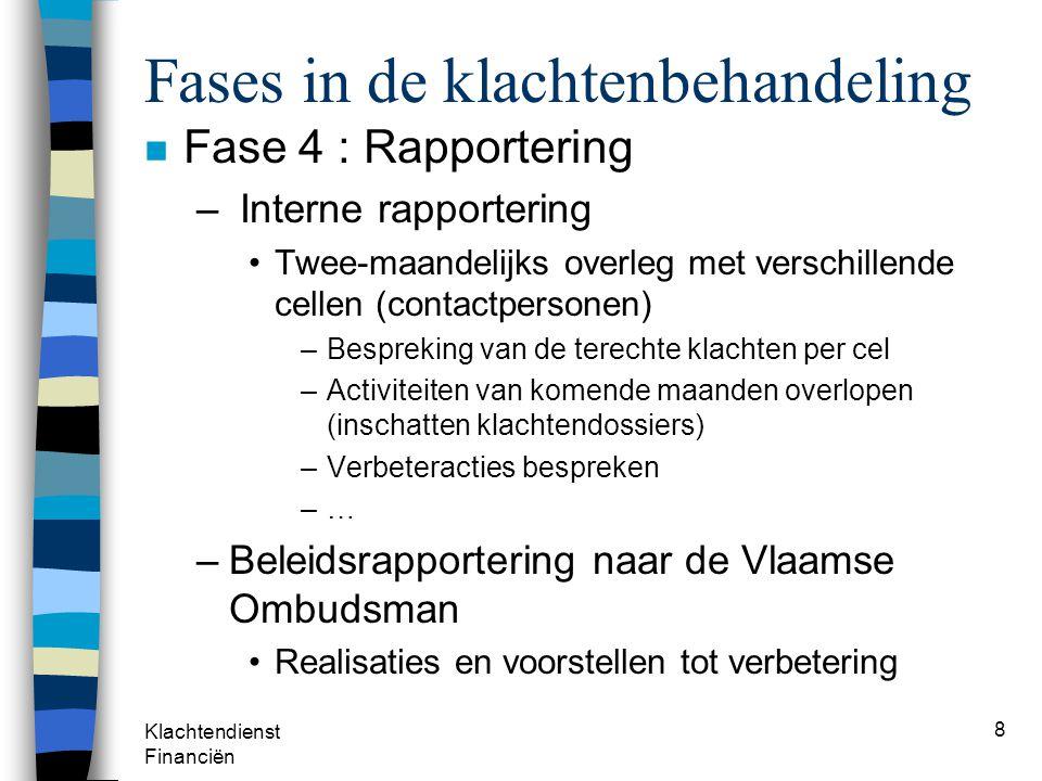 Klachtendienst Financiën 8 Fases in de klachtenbehandeling n Fase 4 : Rapportering – Interne rapportering Twee-maandelijks overleg met verschillende c