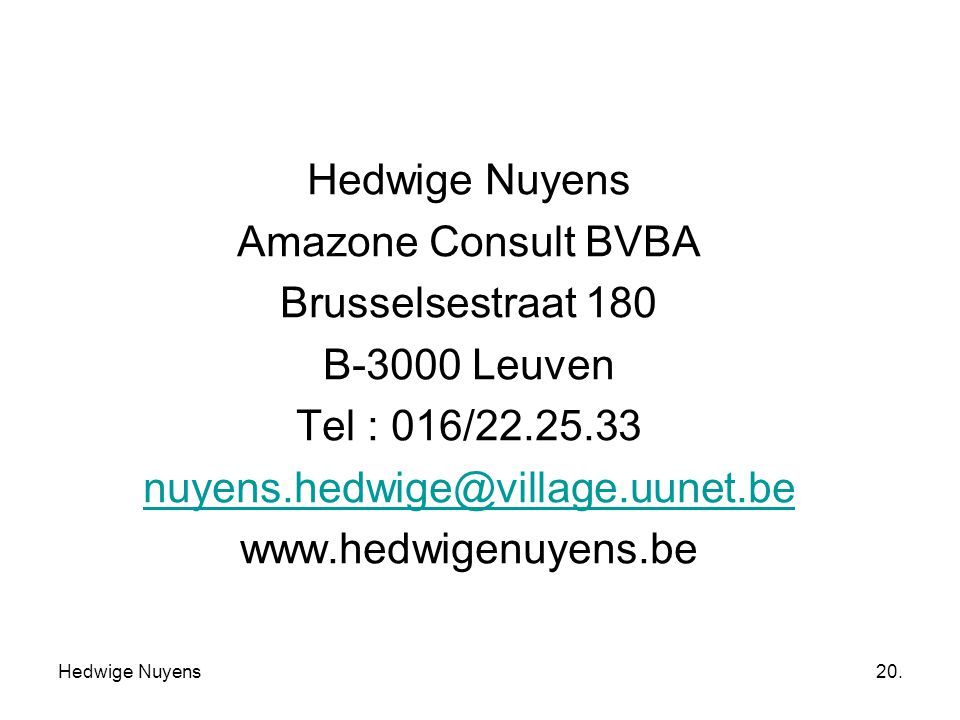 Hedwige Nuyens20. Hedwige Nuyens Amazone Consult BVBA Brusselsestraat 180 B-3000 Leuven Tel : 016/22.25.33 nuyens.hedwige@village.uunet.be www.hedwige