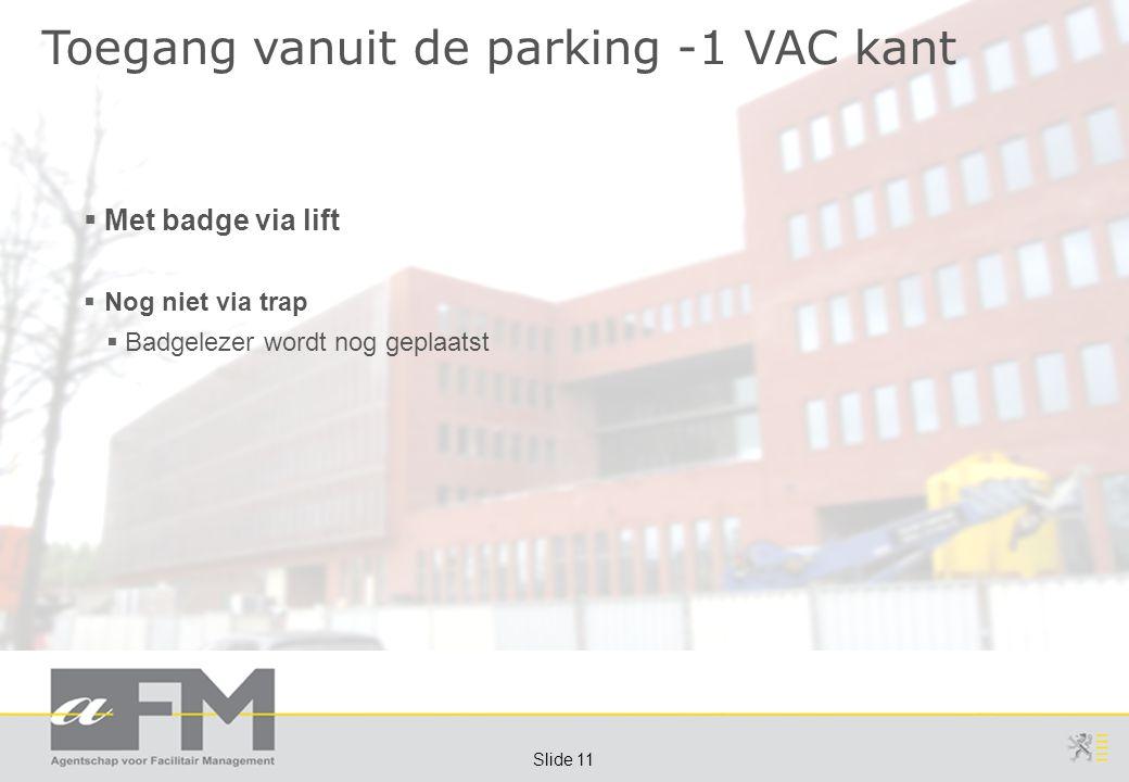 Page 11 Slide 11 Toegang vanuit de parking -1 VAC kant  Met badge via lift  Nog niet via trap  Badgelezer wordt nog geplaatst