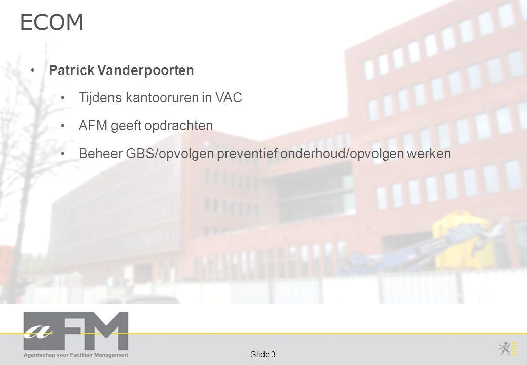 Page 3 Slide 3 ECOM Patrick Vanderpoorten Tijdens kantooruren in VAC AFM geeft opdrachten Beheer GBS/opvolgen preventief onderhoud/opvolgen werken
