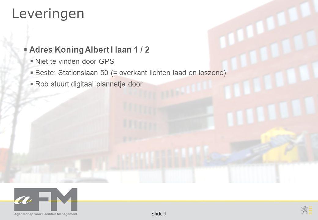 Page 9 Slide 9 Leveringen  Adres Koning Albert I laan 1 / 2  Niet te vinden door GPS  Beste: Stationslaan 50 (= overkant lichten laad en loszone)  Rob stuurt digitaal plannetje door