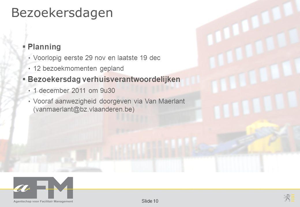Page 10 Slide 10 Bezoekersdagen  Planning Voorlopig eerste 29 nov en laatste 19 dec 12 bezoekmomenten gepland  Bezoekersdag verhuisverantwoordelijken 1 december 2011 om 9u30 Vooraf aanwezigheid doorgeven via Van Maerlant (vanmaerlant@bz.vlaanderen.be)