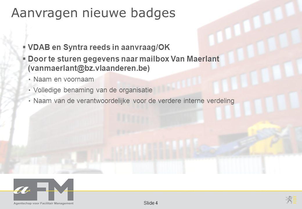 Page 4 Slide 4 Aanvragen nieuwe badges  VDAB en Syntra reeds in aanvraag/OK  Door te sturen gegevens naar mailbox Van Maerlant (vanmaerlant@bz.vlaanderen.be) Naam en voornaam Volledige benaming van de organisatie Naam van de verantwoordelijke voor de verdere interne verdeling