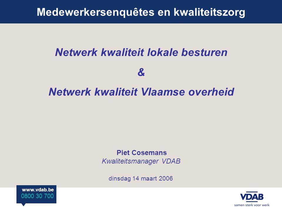 Medewerkersenquêtes en kwaliteitszorg www.vdab.be 0800 30 700 Netwerk kwaliteit lokale besturen & Netwerk kwaliteit Vlaamse overheid Piet Cosemans Kwaliteitsmanager VDAB dinsdag 14 maart 2006