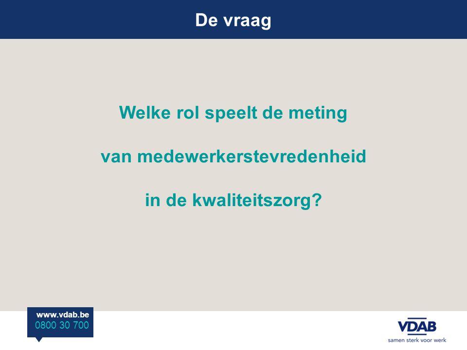 Welke rol speelt de meting van medewerkerstevredenheid in de kwaliteitszorg? De vraag www.vdab.be 0800 30 700