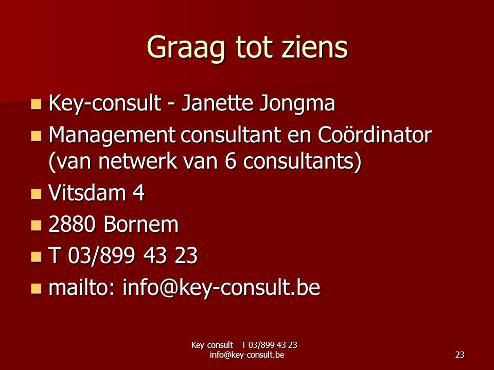 Key-consult - T 03/899 43 23 - info@key-consult.be23 Graag tot ziens Key-consult - Janette Jongma Key-consult - Janette Jongma Management consultant en Coördinator (van netwerk van 6 consultants) Management consultant en Coördinator (van netwerk van 6 consultants) Vitsdam 4 Vitsdam 4 2880 Bornem 2880 Bornem T 03/899 43 23 T 03/899 43 23 mailto: info@key-consult.be mailto: info@key-consult.be