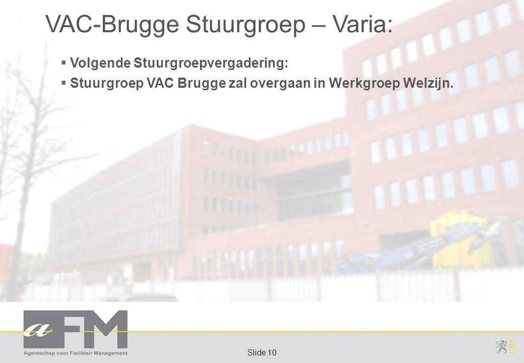 Page 10 Slide 10 VAC-Brugge Stuurgroep – Varia:  Volgende Stuurgroepvergadering:  Stuurgroep VAC Brugge zal overgaan in Werkgroep Welzijn.