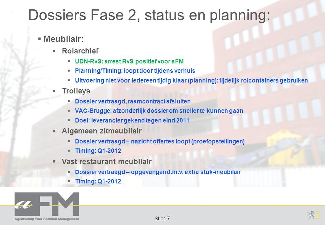 Page 7 Slide 7 Dossiers Fase 2, status en planning:  Meubilair:  Rolarchief  UDN-RvS: arrest RvS positief voor aFM  Planning/Timing: loopt door tijdens verhuis  Uitvoering niet voor iedereen tijdig klaar (planning): tijdelijk rolcontainers gebruiken  Trolleys  Dossier vertraagd, raamcontract afsluiten  VAC-Brugge: afzonderlijk dossier om sneller te kunnen gaan  Doel: leverancier gekend tegen eind 2011  Algemeen zitmeubilair  Dossier vertraagd – nazicht offertes loopt (proefopstellingen)  Timing: Q1-2012  Vast restaurant meubilair  Dossier vertraagd – opgevangen d.m.v.