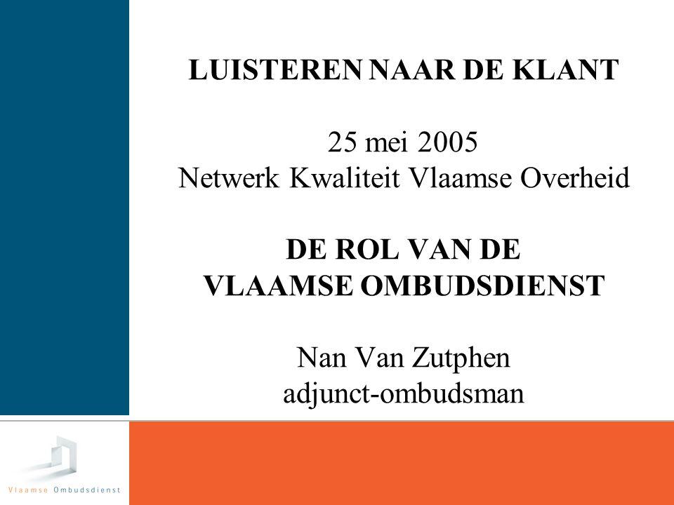 1 LUISTEREN NAAR DE KLANT 25 mei 2005 Netwerk Kwaliteit Vlaamse Overheid DE ROL VAN DE VLAAMSE OMBUDSDIENST Nan Van Zutphen adjunct-ombudsman
