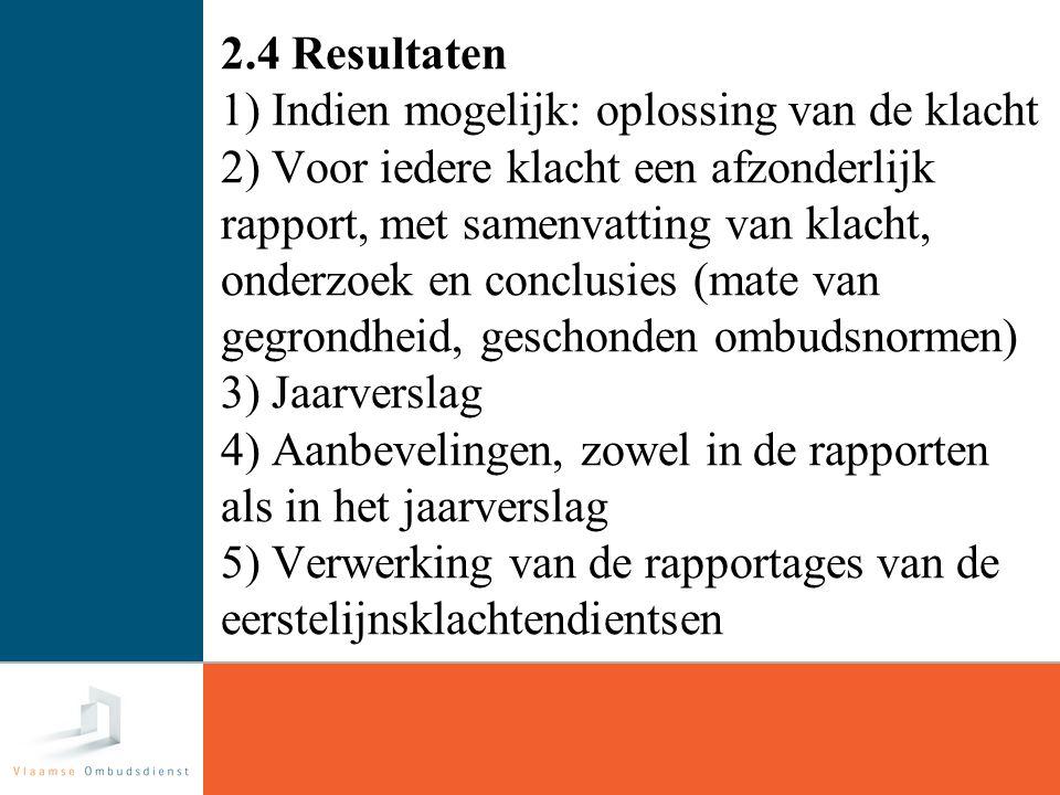17 2.4 Resultaten 1) Indien mogelijk: oplossing van de klacht 2) Voor iedere klacht een afzonderlijk rapport, met samenvatting van klacht, onderzoek en conclusies (mate van gegrondheid, geschonden ombudsnormen) 3) Jaarverslag 4) Aanbevelingen, zowel in de rapporten als in het jaarverslag 5) Verwerking van de rapportages van de eerstelijnsklachtendientsen