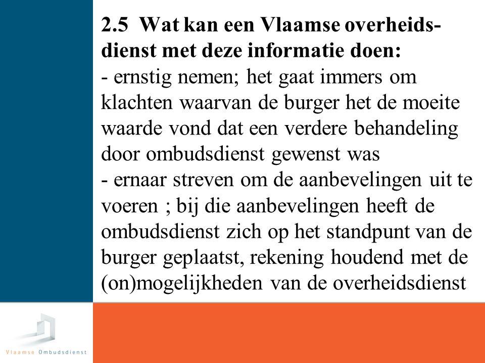 18 2.5 Wat kan een Vlaamse overheids- dienst met deze informatie doen: - ernstig nemen; het gaat immers om klachten waarvan de burger het de moeite waarde vond dat een verdere behandeling door ombudsdienst gewenst was - ernaar streven om de aanbevelingen uit te voeren ; bij die aanbevelingen heeft de ombudsdienst zich op het standpunt van de burger geplaatst, rekening houdend met de (on)mogelijkheden van de overheidsdienst