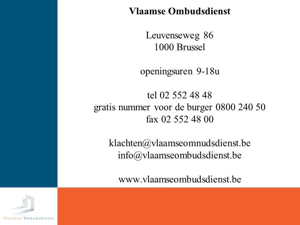 32 Vlaamse Ombudsdienst Leuvenseweg 86 1000 Brussel openingsuren 9-18u tel 02 552 48 48 gratis nummer voor de burger 0800 240 50 fax 02 552 48 00 klachten@vlaamseomnudsdienst.be info@vlaamseombudsdienst.be www.vlaamseombudsdienst.be