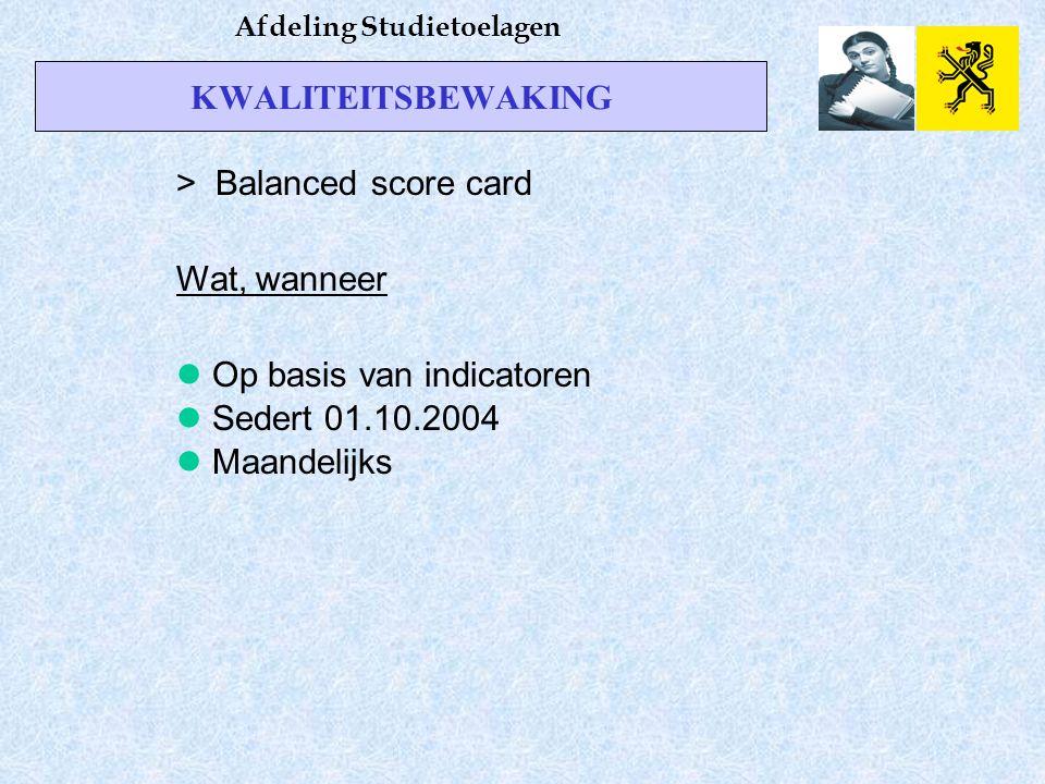 KWALITEITSBEWAKING Afdeling Studietoelagen > Balanced score card Wat, wanneer Op basis van indicatoren Sedert 01.10.2004 Maandelijks