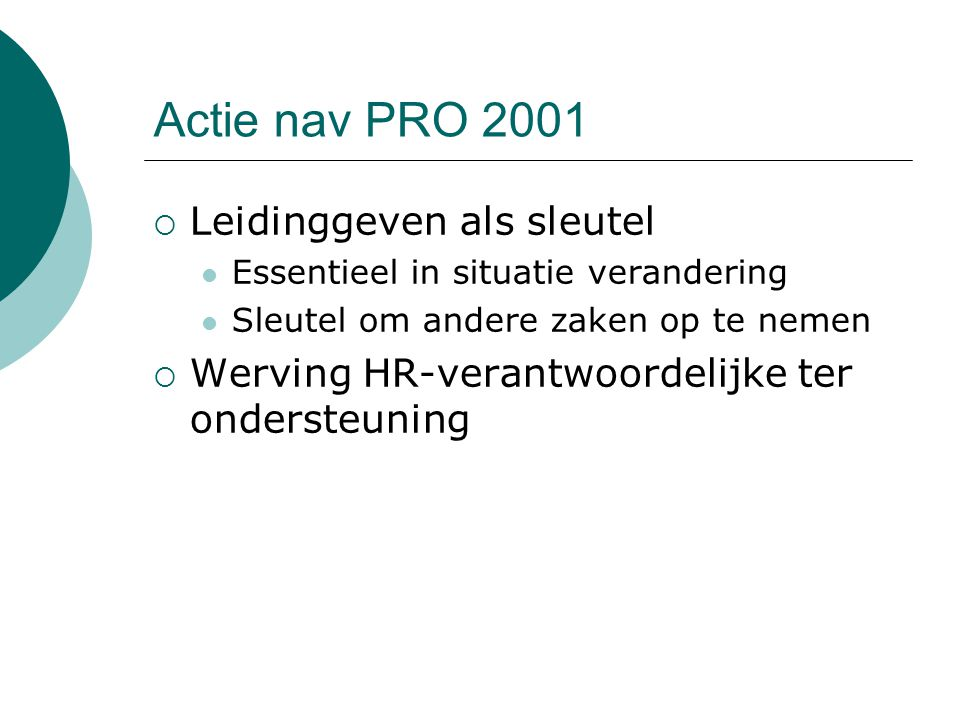 Actie nav PRO 2001  Leidinggeven als sleutel Essentieel in situatie verandering Sleutel om andere zaken op te nemen  Werving HR-verantwoordelijke ter ondersteuning