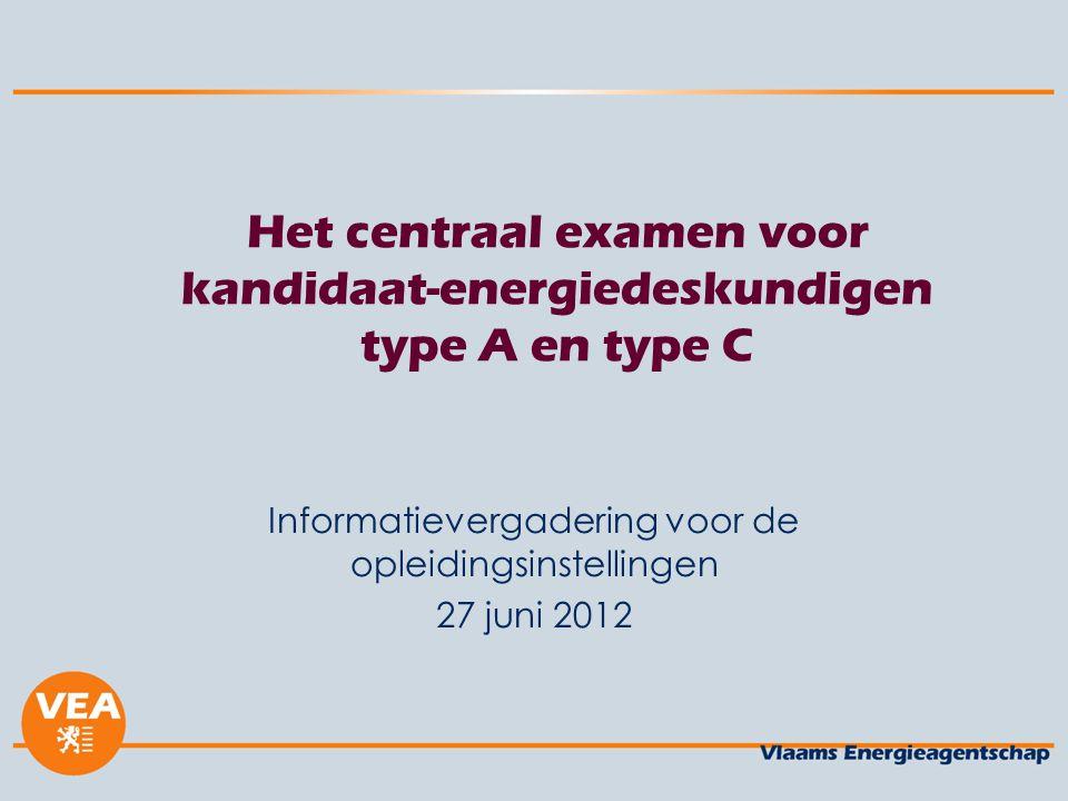 Het centraal examen voor kandidaat-energiedeskundigen type A en type C Informatievergadering voor de opleidingsinstellingen 27 juni 2012