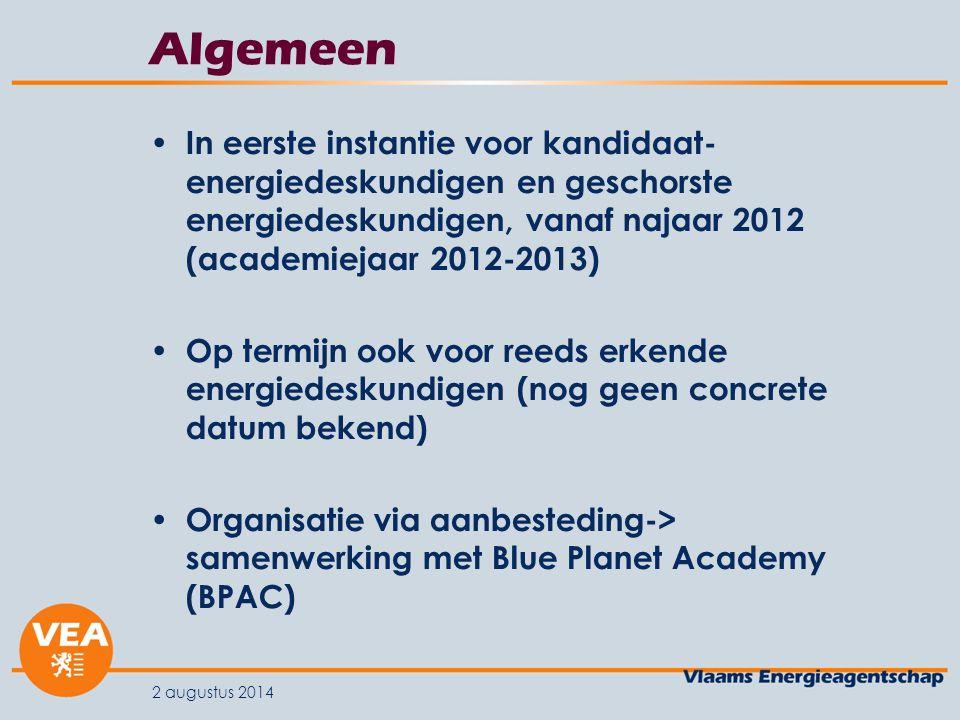 Algemeen In eerste instantie voor kandidaat- energiedeskundigen en geschorste energiedeskundigen, vanaf najaar 2012 (academiejaar 2012-2013) Op termijn ook voor reeds erkende energiedeskundigen (nog geen concrete datum bekend) Organisatie via aanbesteding-> samenwerking met Blue Planet Academy (BPAC) 2 augustus 2014