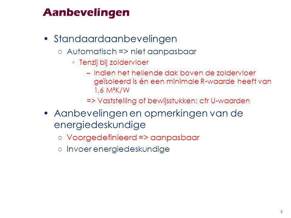Aanbevelingen Standaardaanbevelingen ○Automatisch => niet aanpasbaar ◦Tenzij bij zoldervloer –Indien het hellende dak boven de zoldervloer geïsoleerd