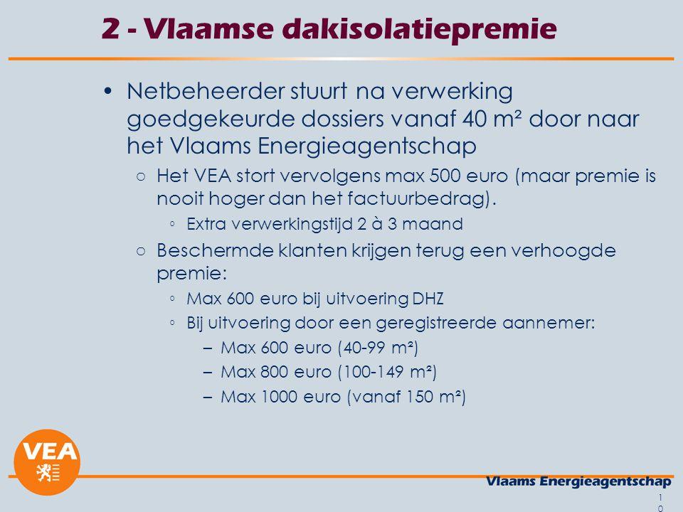 10 2 - Vlaamse dakisolatiepremie Netbeheerder stuurt na verwerking goedgekeurde dossiers vanaf 40 m² door naar het Vlaams Energieagentschap ○Het VEA stort vervolgens max 500 euro (maar premie is nooit hoger dan het factuurbedrag).