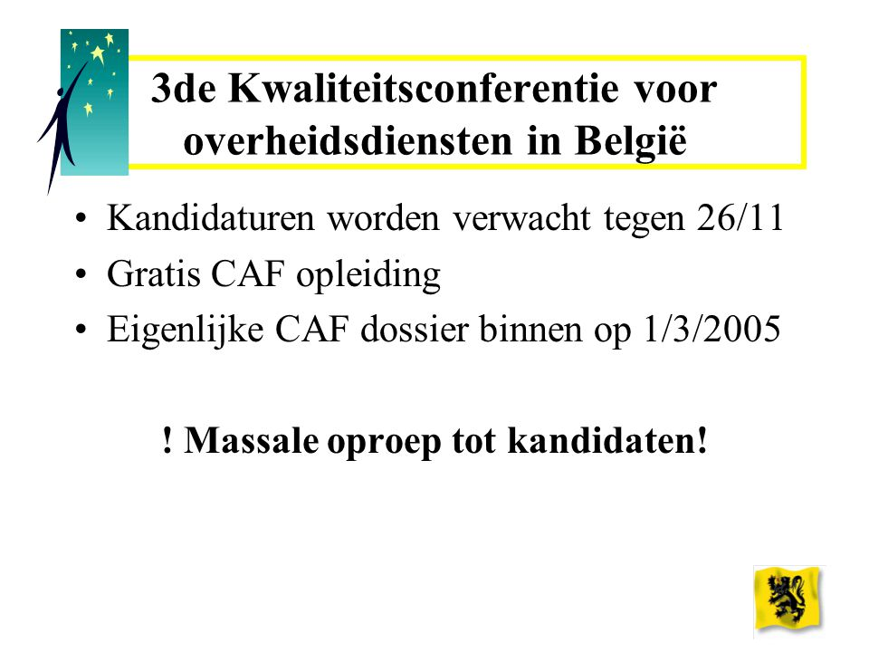 3de Kwaliteitsconferentie voor overheidsdiensten in België Kandidaturen worden verwacht tegen 26/11 Gratis CAF opleiding Eigenlijke CAF dossier binnen op 1/3/2005 .