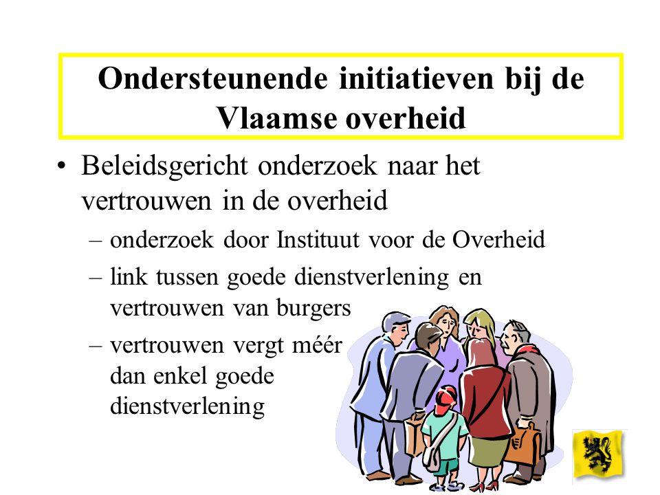 Ondersteunende initiatieven bij de Vlaamse overheid Beleidsgericht onderzoek naar het vertrouwen in de overheid –onderzoek door Instituut voor de Overheid –link tussen goede dienstverlening en vertrouwen van burgers –vertrouwen vergt méér dan enkel goede dienstverlening