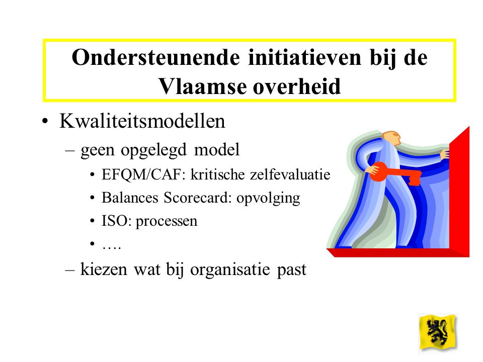 Ondersteunende initiatieven bij de Vlaamse overheid Kwaliteitsmodellen –geen opgelegd model EFQM/CAF: kritische zelfevaluatie Balances Scorecard: opvolging ISO: processen ….