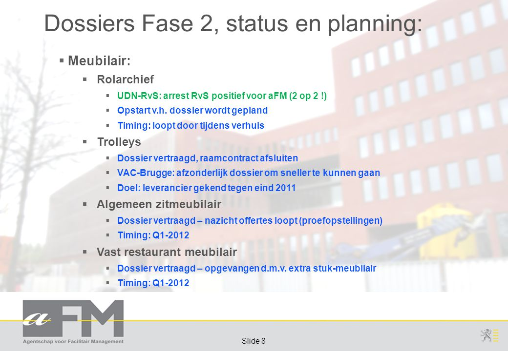 Page 8 Slide 8 Dossiers Fase 2, status en planning:  Meubilair:  Rolarchief  UDN-RvS: arrest RvS positief voor aFM (2 op 2 !)  Opstart v.h.