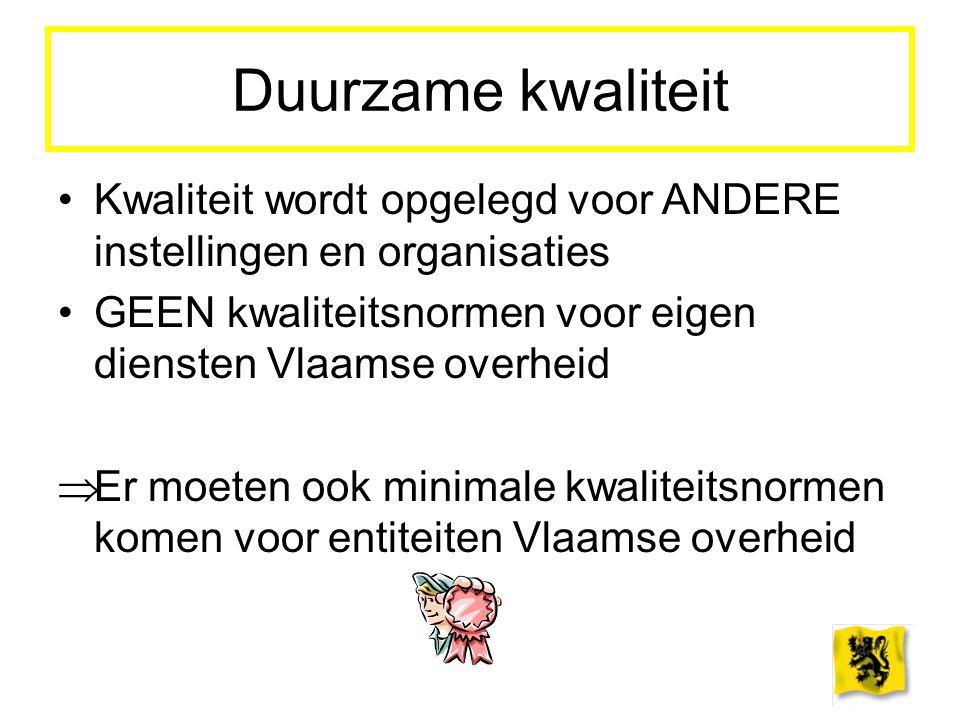 Duurzame kwaliteit Kwaliteit wordt opgelegd voor ANDERE instellingen en organisaties GEEN kwaliteitsnormen voor eigen diensten Vlaamse overheid  Er m