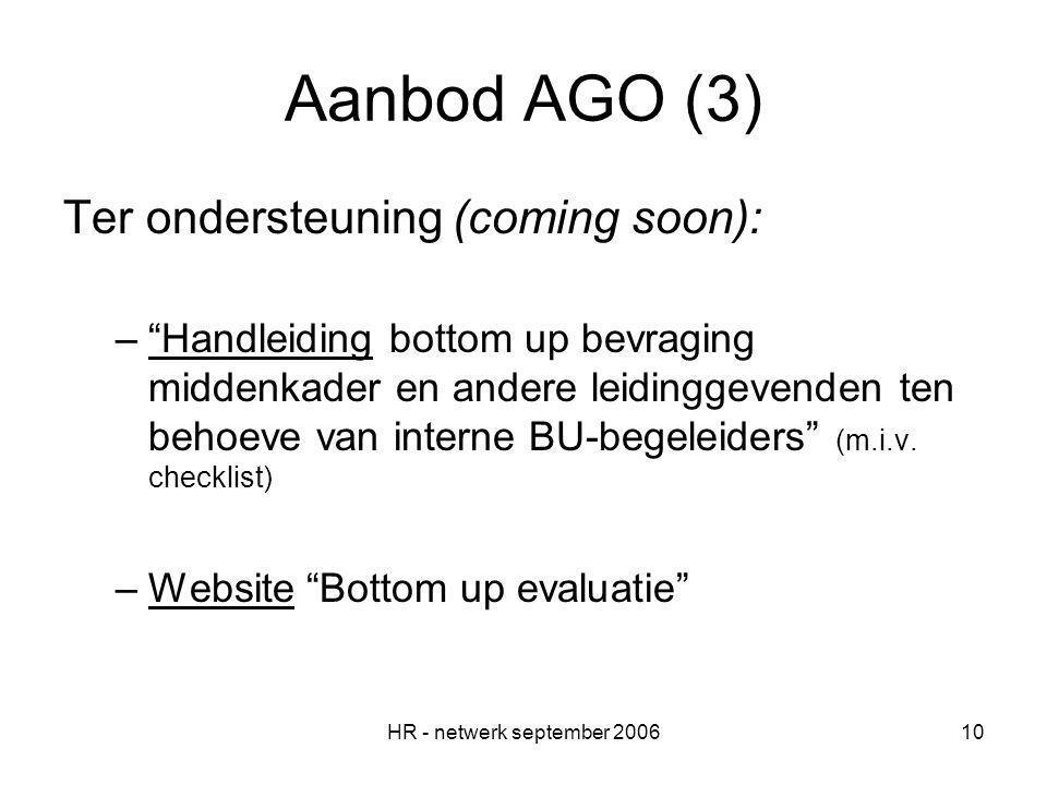 HR - netwerk september 200610 Aanbod AGO (3) Ter ondersteuning (coming soon): – Handleiding bottom up bevraging middenkader en andere leidinggevenden ten behoeve van interne BU-begeleiders (m.i.v.