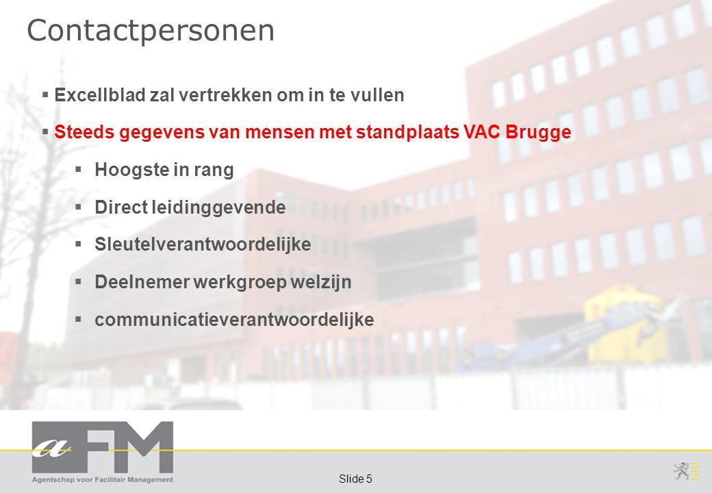 Page 5 Slide 5 Contactpersonen  Excellblad zal vertrekken om in te vullen  Steeds gegevens van mensen met standplaats VAC Brugge  Hoogste in rang  Direct leidinggevende  Sleutelverantwoordelijke  Deelnemer werkgroep welzijn  communicatieverantwoordelijke