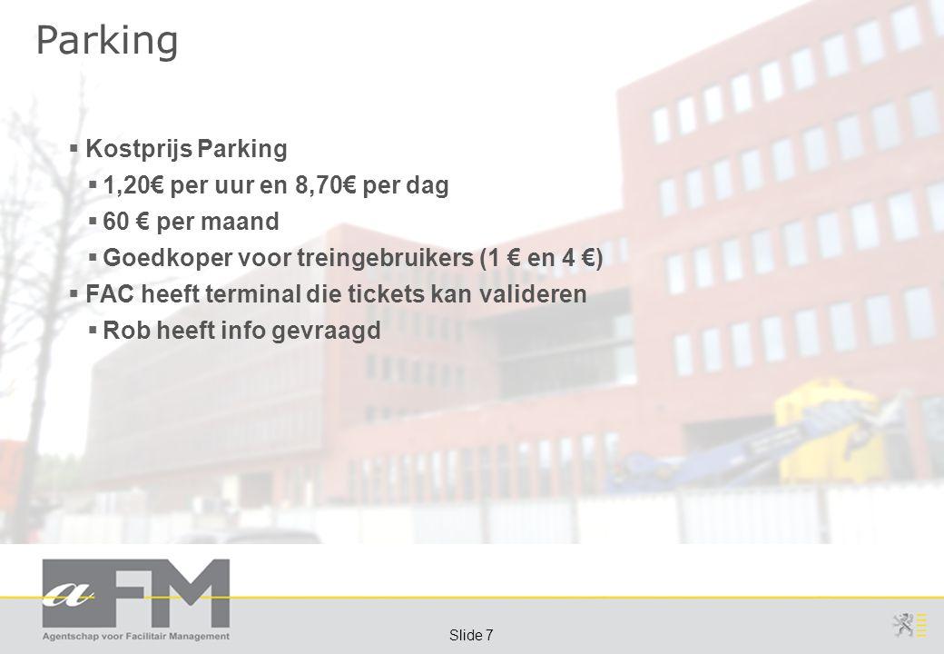 Page 7 Slide 7 Parking  Kostprijs Parking  1,20€ per uur en 8,70€ per dag  60 € per maand  Goedkoper voor treingebruikers (1 € en 4 €)  FAC heeft terminal die tickets kan valideren  Rob heeft info gevraagd