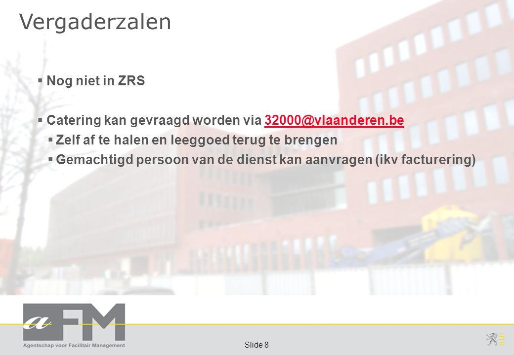 Page 8 Slide 8 Vergaderzalen  Nog niet in ZRS  Catering kan gevraagd worden via 32000@vlaanderen.be32000@vlaanderen.be  Zelf af te halen en leeggoed terug te brengen  Gemachtigd persoon van de dienst kan aanvragen (ikv facturering)