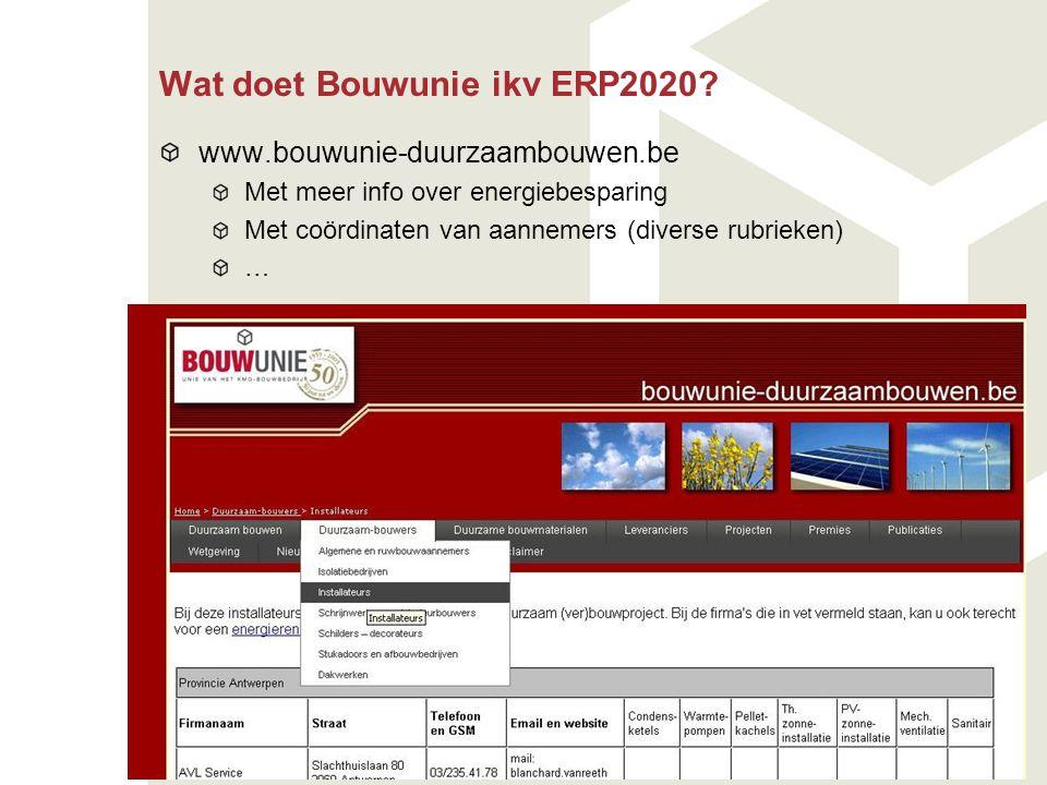 Wat doet Bouwunie ikv ERP2020? www.bouwunie-duurzaambouwen.be Met meer info over energiebesparing Met coördinaten van aannemers (diverse rubrieken) …