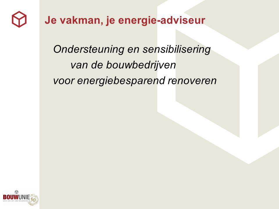 Je vakman, je energie-adviseur Ondersteuning en sensibilisering van de bouwbedrijven voor energiebesparend renoveren