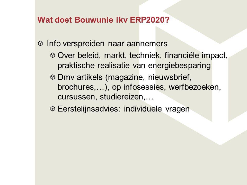 Wat doet Bouwunie ikv ERP2020? Info verspreiden naar aannemers Over beleid, markt, techniek, financiële impact, praktische realisatie van energiebespa