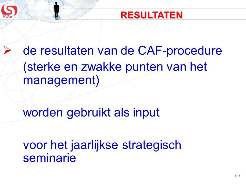 60 RESULTATEN  de resultaten van de CAF-procedure (sterke en zwakke punten van het management) worden gebruikt als input voor het jaarlijkse strategi