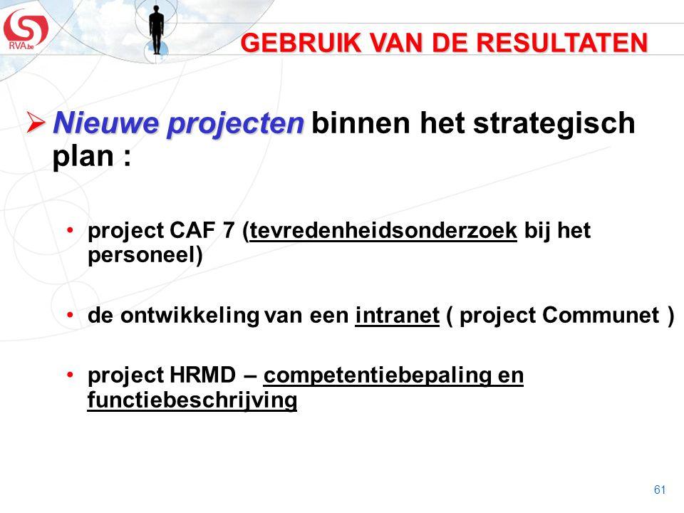 61 GEBRUIK VAN DE RESULTATEN  Nieuwe projecten  Nieuwe projecten binnen het strategisch plan : project CAF 7 (tevredenheidsonderzoek bij het persone