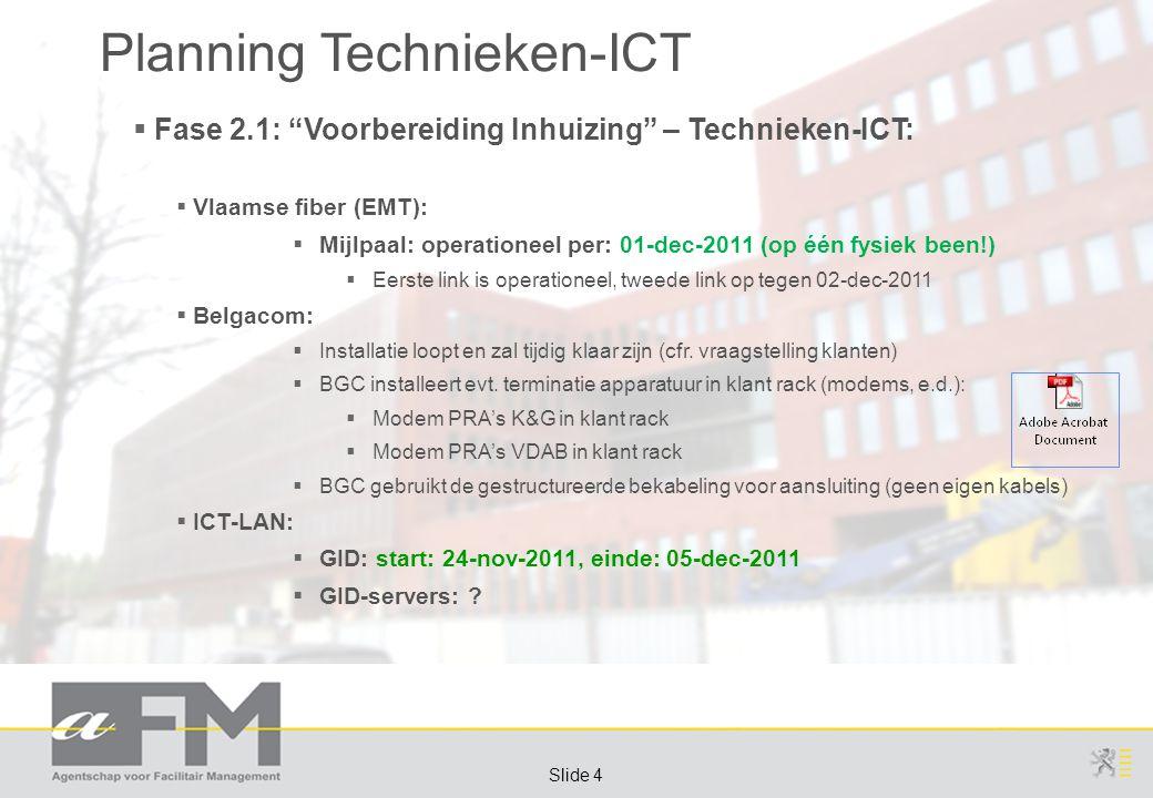 Page 4 Slide 4 Planning Technieken-ICT  Fase 2.1: Voorbereiding Inhuizing – Technieken-ICT:  Vlaamse fiber (EMT):  Mijlpaal: operationeel per: 01-dec-2011 (op één fysiek been!)  Eerste link is operationeel, tweede link op tegen 02-dec-2011  Belgacom:  Installatie loopt en zal tijdig klaar zijn (cfr.