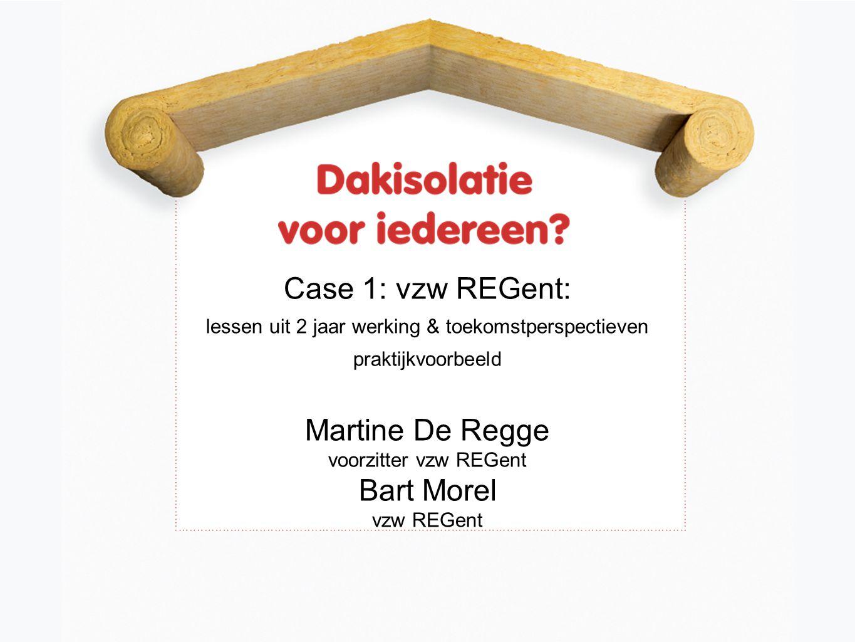 Case 1: vzw REGent: lessen uit 2 jaar werking & toekomstperspectieven praktijkvoorbeeld Martine De Regge voorzitter vzw REGent Bart Morel vzw REGent