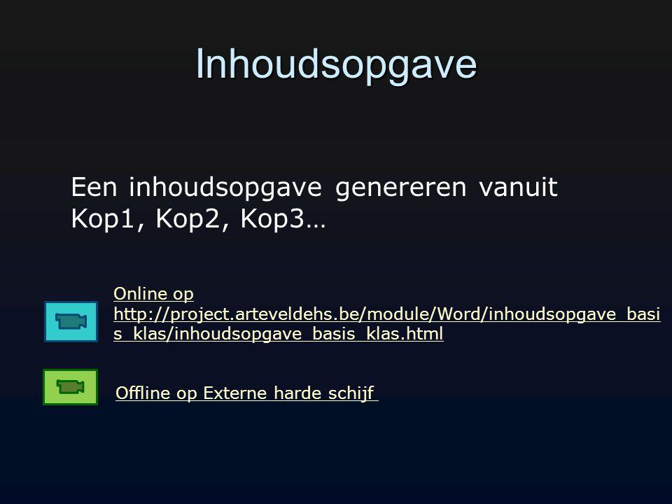 Inhoudsopgave Online op http://project.arteveldehs.be/module/Word/inhoudsopgave_basi s_klas/inhoudsopgave_basis_klas.html Offline op Externe harde schijf Een inhoudsopgave genereren vanuit Kop1, Kop2, Kop3…