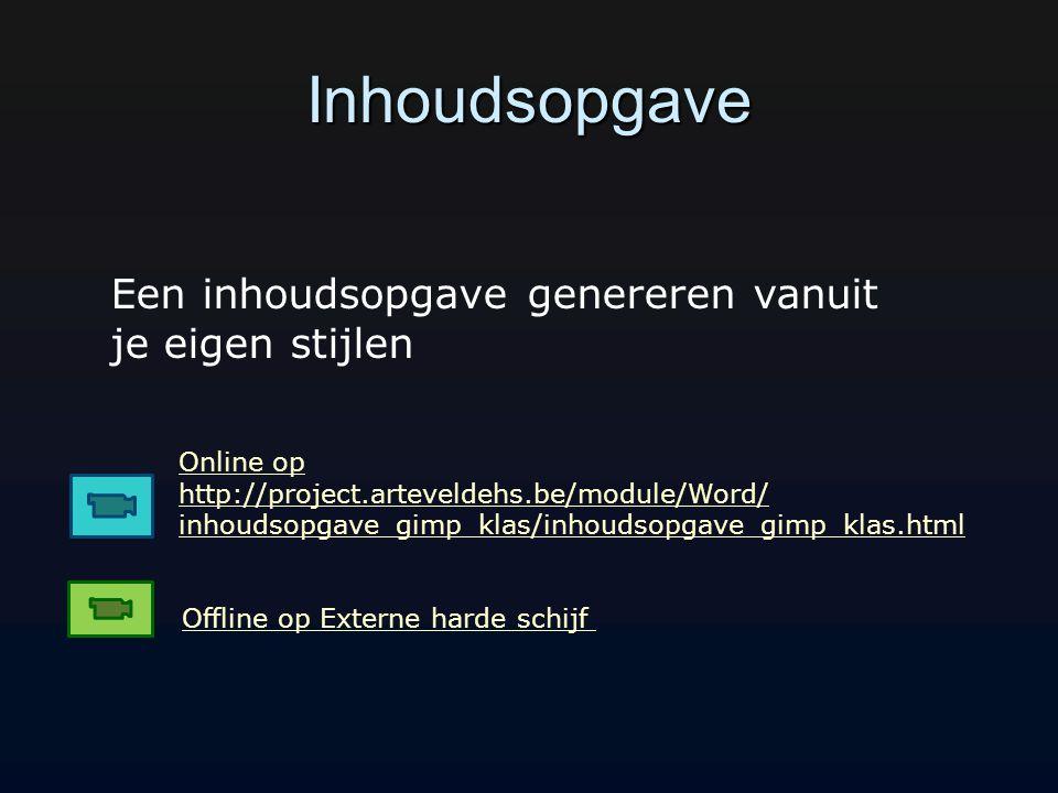 Inhoudsopgave Online op http://project.arteveldehs.be/module/Word/ inhoudsopgave_gimp_klas/inhoudsopgave_gimp_klas.html Offline op Externe harde schijf Een inhoudsopgave genereren vanuit je eigen stijlen