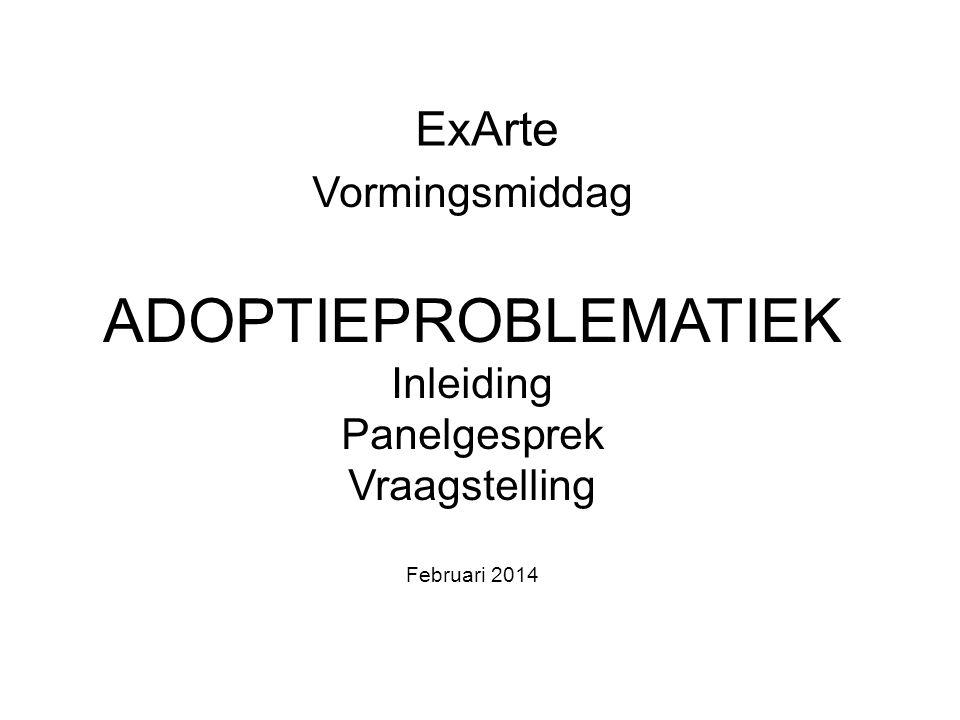 ExArte Vormingsmiddag ADOPTIEPROBLEMATIEK Inleiding Panelgesprek Vraagstelling Februari 2014