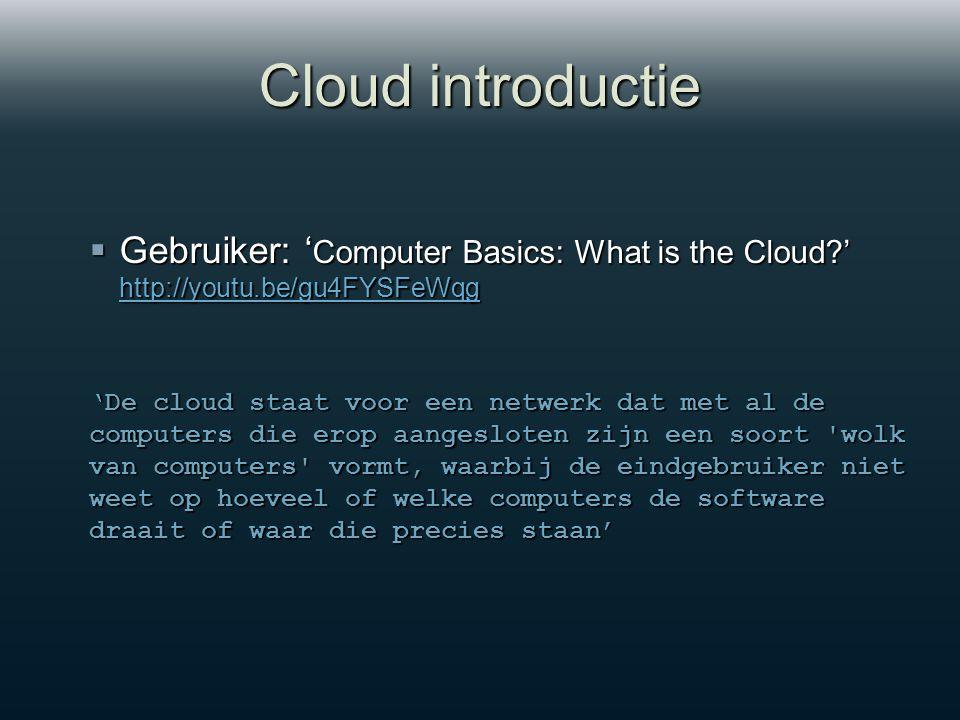 Cloud introductie  Gebruiker: ' Computer Basics: What is the Cloud ' http://youtu.be/gu4FYSFeWqg http://youtu.be/gu4FYSFeWqg 'De cloud staat voor een netwerk dat met al de computers die erop aangesloten zijn een soort wolk van computers vormt, waarbij de eindgebruiker niet weet op hoeveel of welke computers de software draait of waar die precies staan'