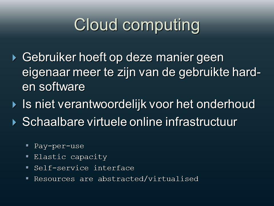 Cloud computing  Gebruiker hoeft op deze manier geen eigenaar meer te zijn van de gebruikte hard- en software  Is niet verantwoordelijk voor het onderhoud  Schaalbare virtuele online infrastructuur  Pay-per-use  Elastic capacity  Self-service interface  Resources are abstracted/virtualised
