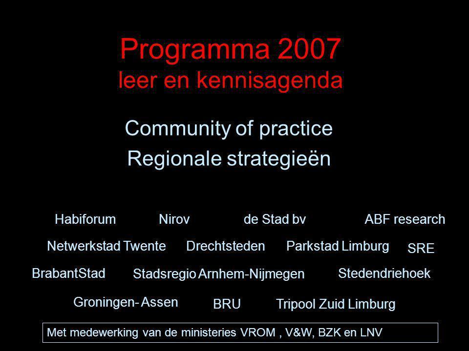 Programma 2007 leer en kennisagenda Community of practice Regionale strategieën de Stad bvNirovHabiforumABF research BrabantStad Tripool Zuid Limburg